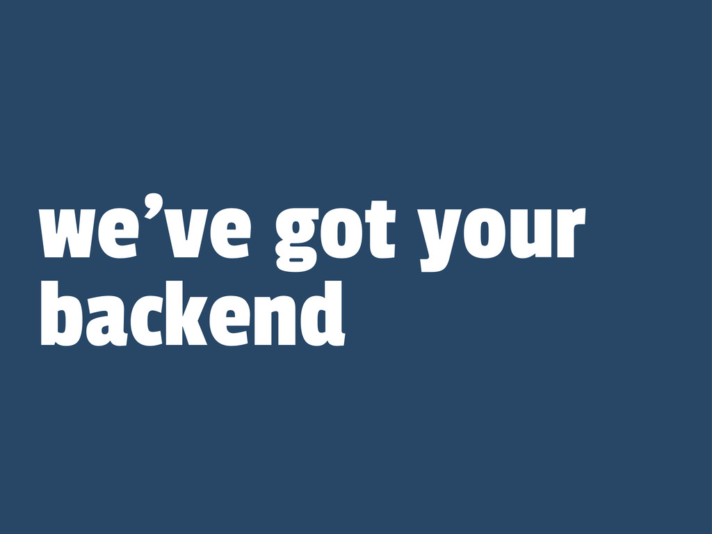 we've got your backend