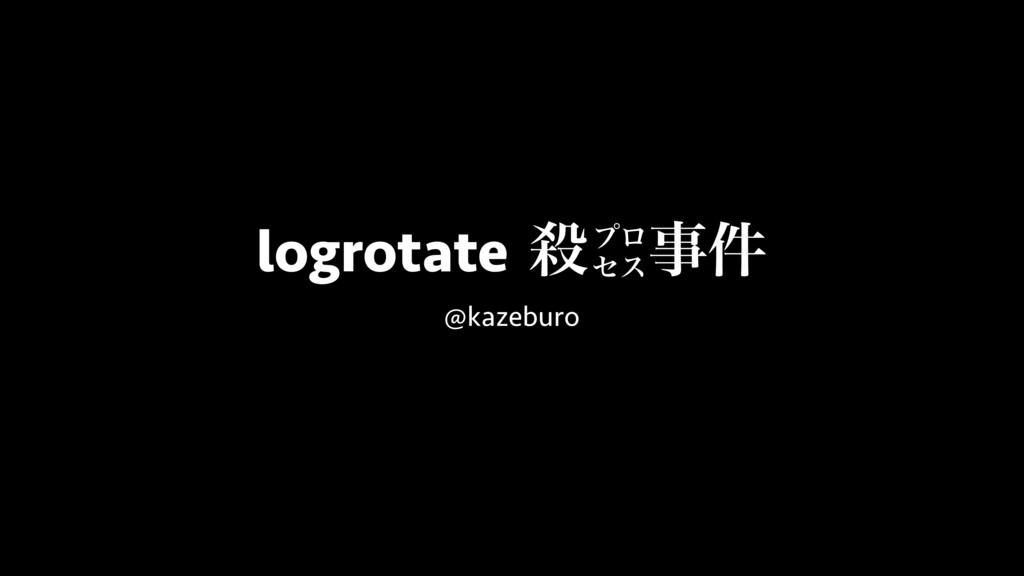logrotateɹ݅ @kazeburo ϓϩ ηε