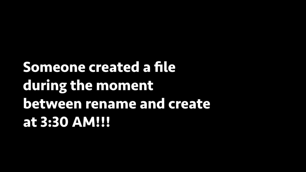 Someone created a file during the moment between...