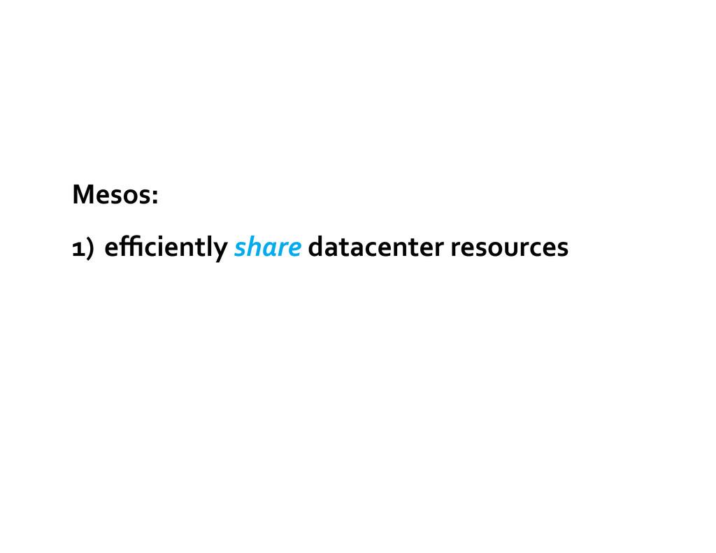 Mesos:  1) efficiently share datacenter...