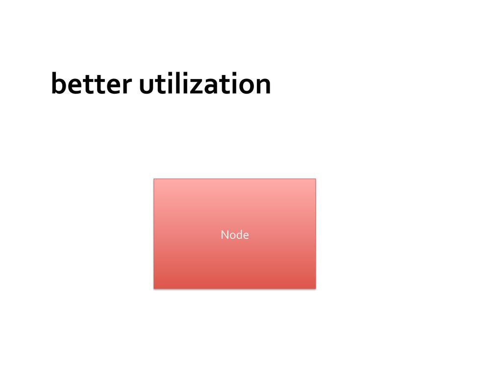 better utilization  Node
