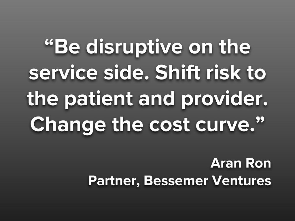 """Be disruptive on the service side. Shift risk ..."