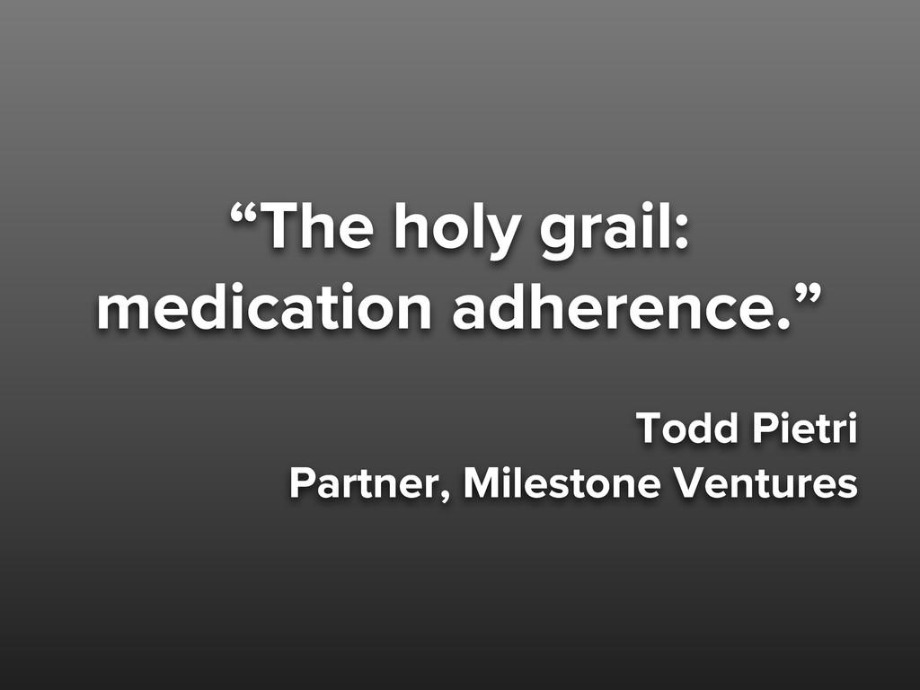 """""""The holy grail: medication adherence."""" Todd Pi..."""