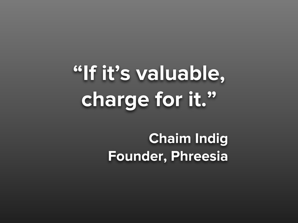 """""""If it's valuable, charge for it."""" Chaim Indig ..."""