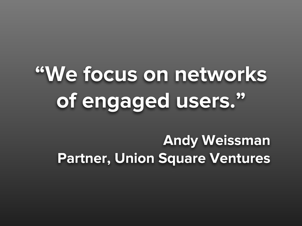 """""""We focus on networks of engaged users."""" Andy W..."""