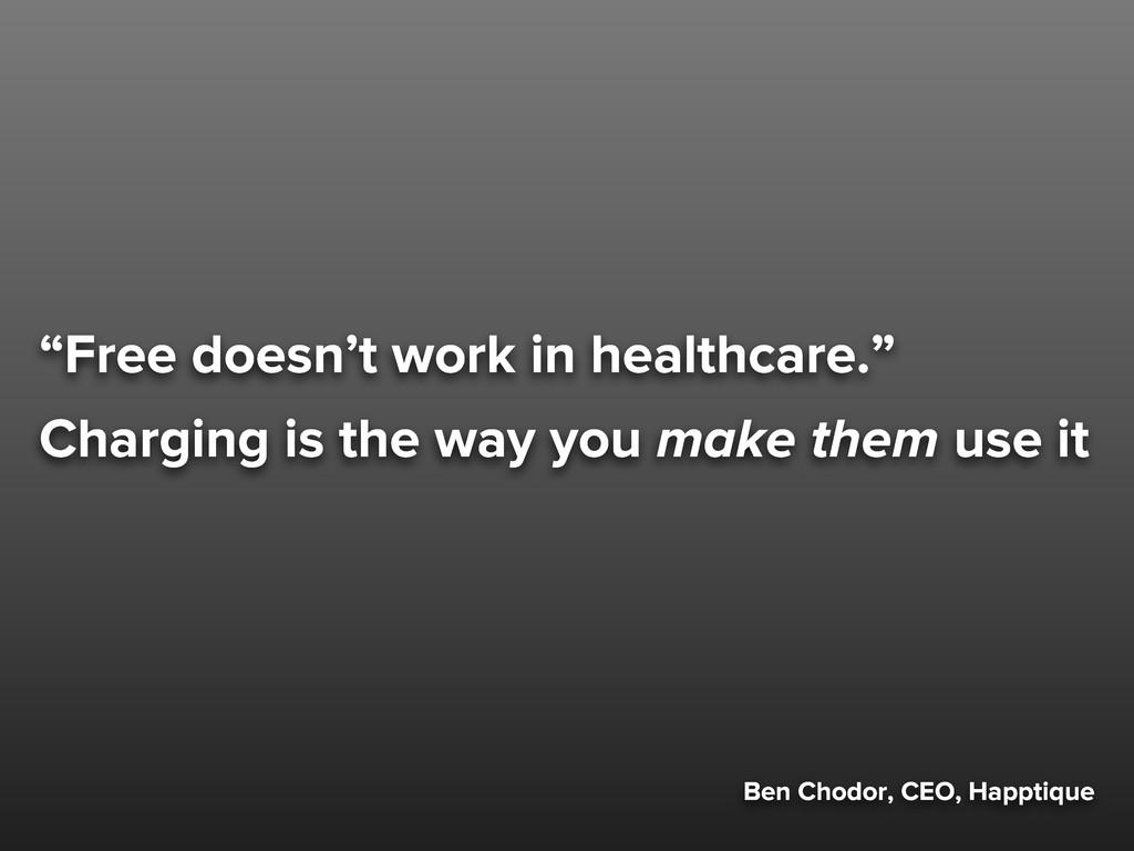 "Ben Chodor, CEO, Happtique ""Free doesn't work i..."