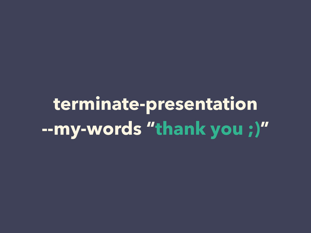 "terminate-presentation --my-words ""thank you ;..."