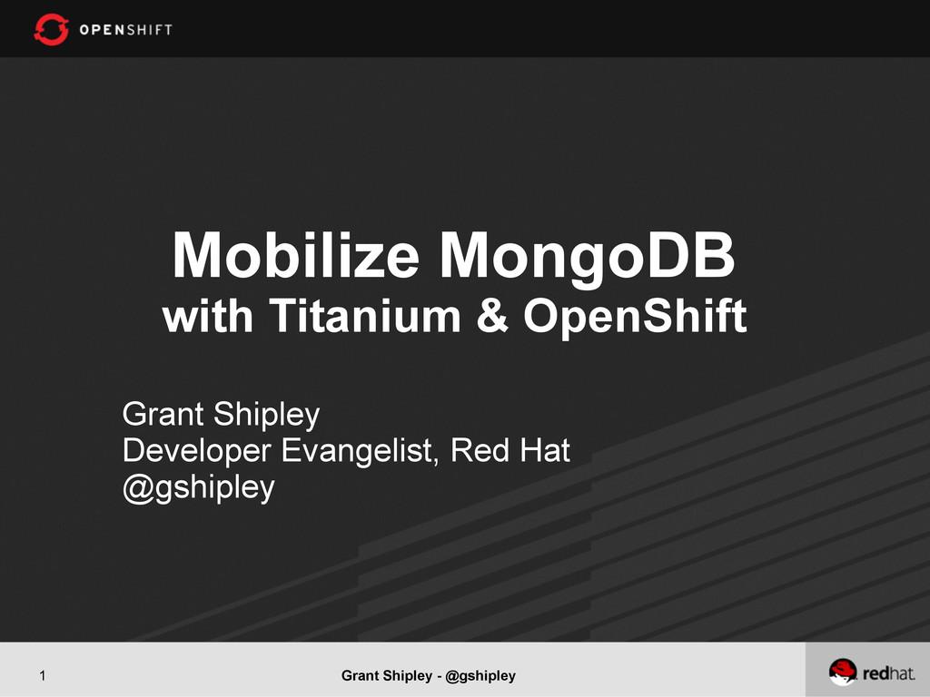 Grant Shipley - @gshipley 1 Mobilize MongoDB wi...