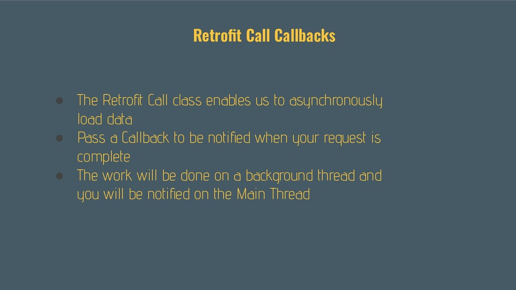 ● The Retrofit Call class enables us to asynchro...