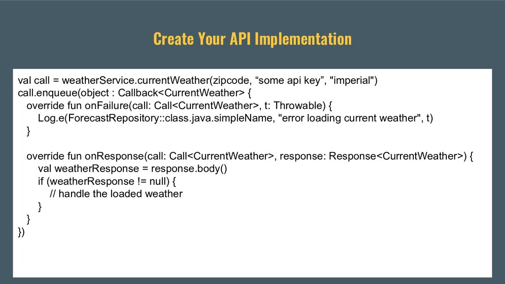 Create Your API Implementation val call = weath...