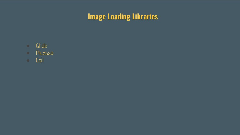 ● Glide ● Picasso ● Coil Image Loading Libraries