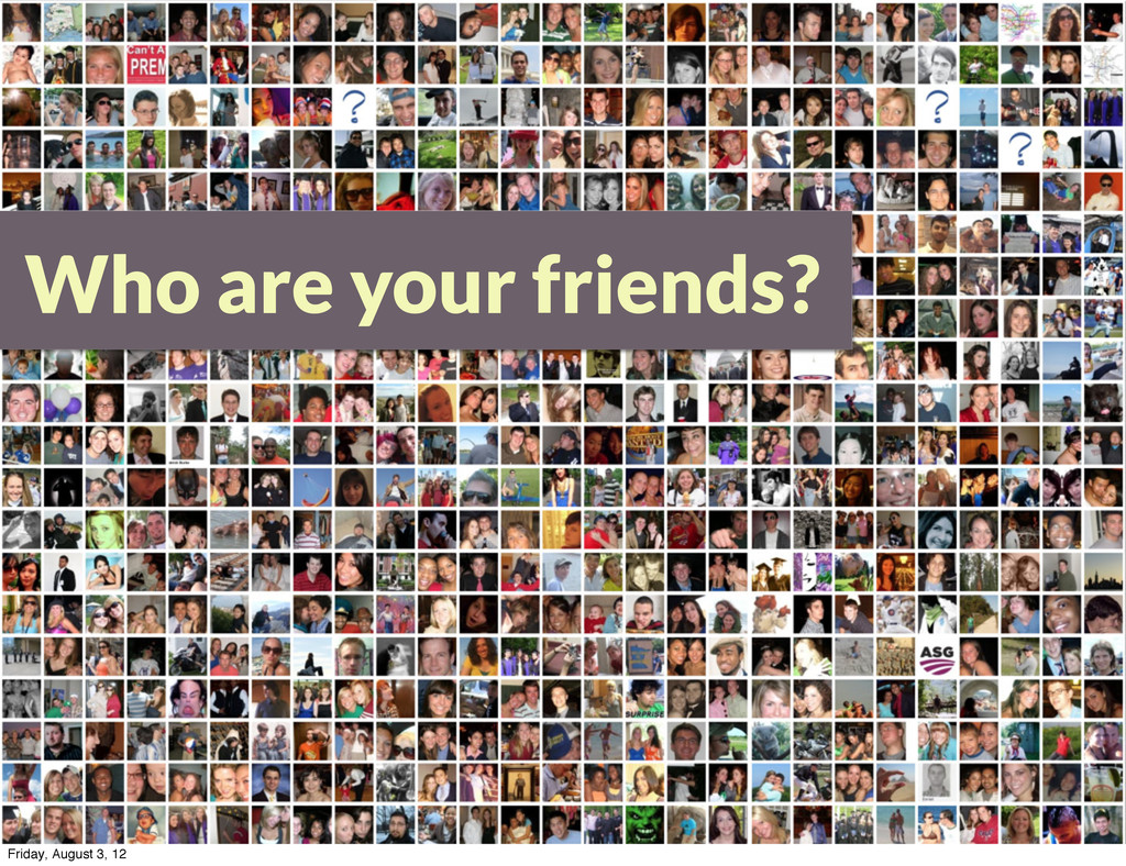 Who are your friends? Friday, August 3, 12