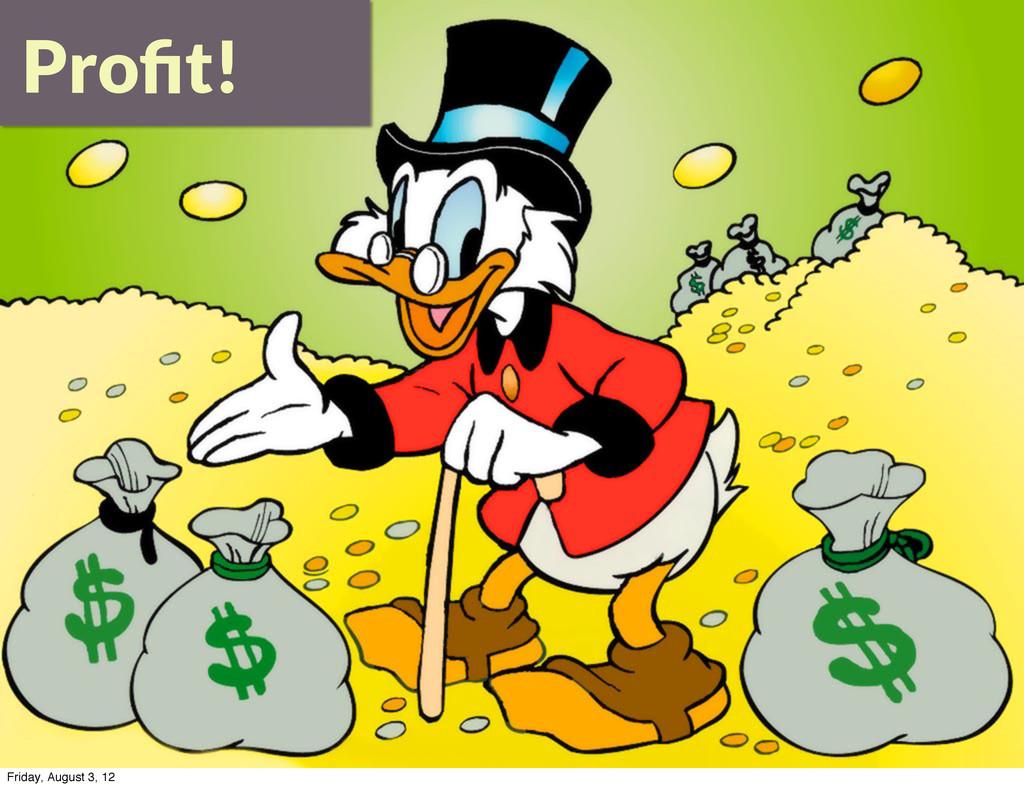 Profit! Friday, August 3, 12