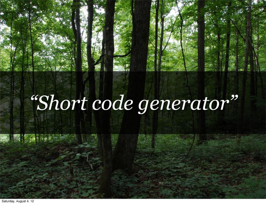 """Short code generator"" Saturday, August 4, 12"