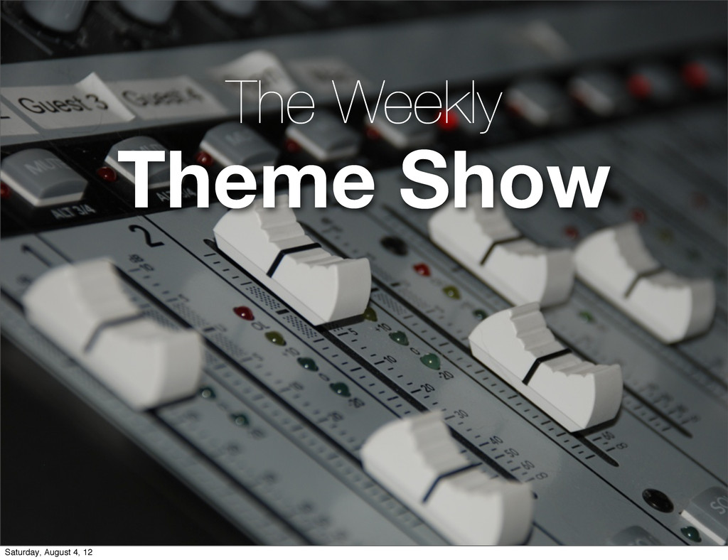 The Weekly Theme Show Saturday, August 4, 12
