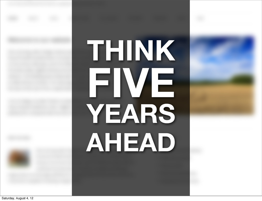 THINK FIVE YEARS AHEAD Saturday, August 4, 12