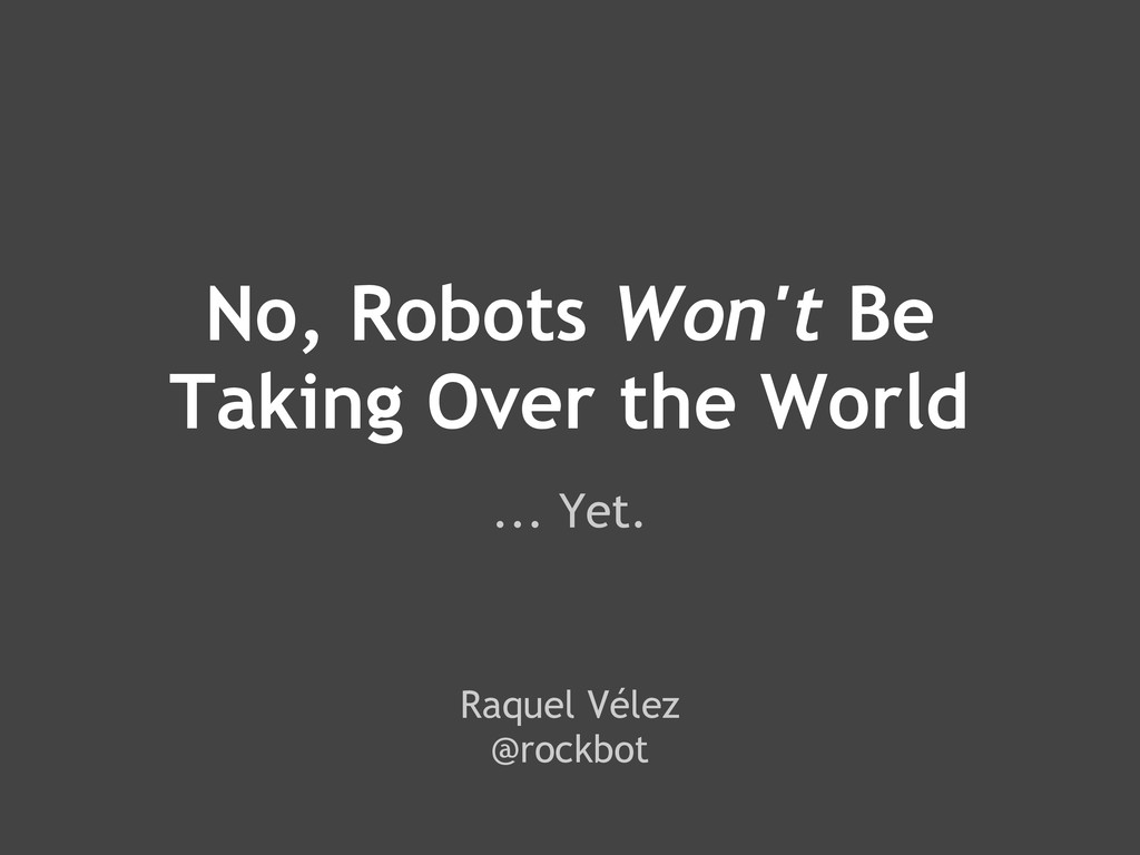 No, Robots Won't Be Taking Over the World ... Y...