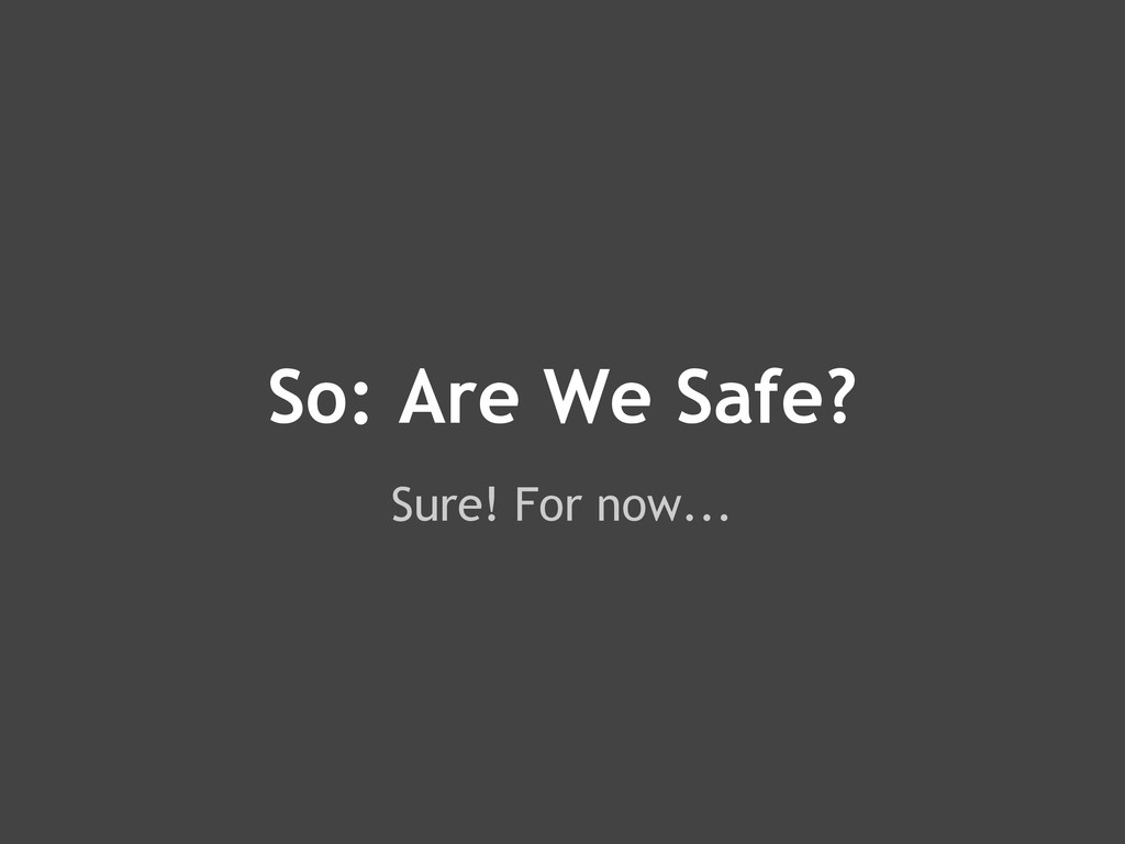 So: Are We Safe? Sure! For now...