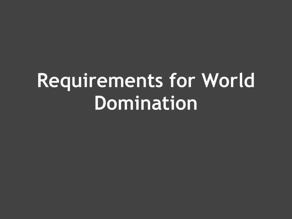 Requirements for World Domination