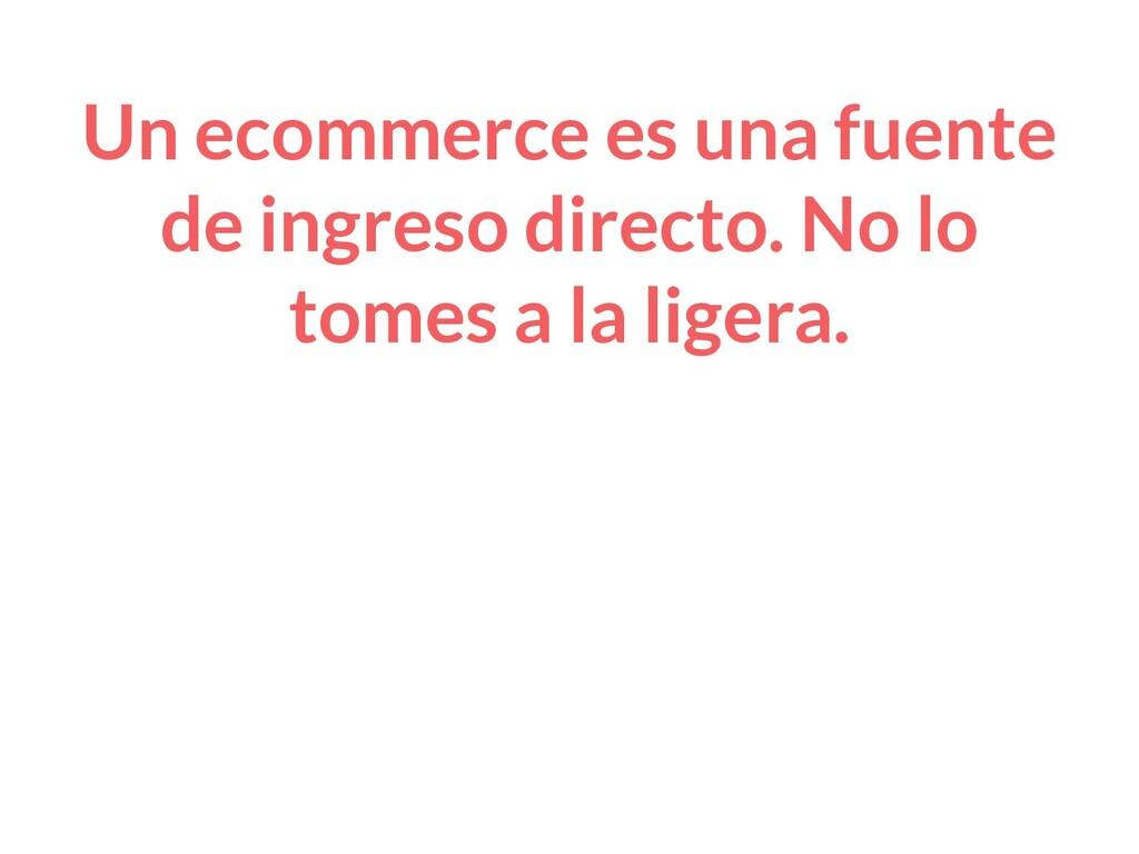 Un ecommerce es una fuente de ingreso directo. ...