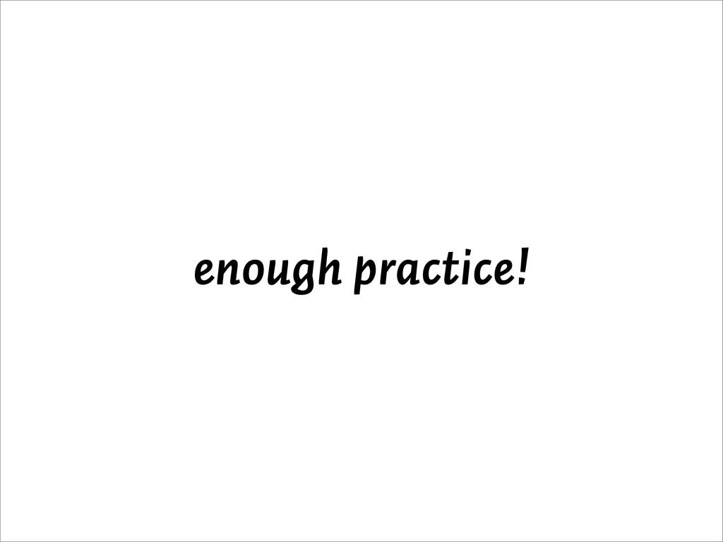 enough practice!