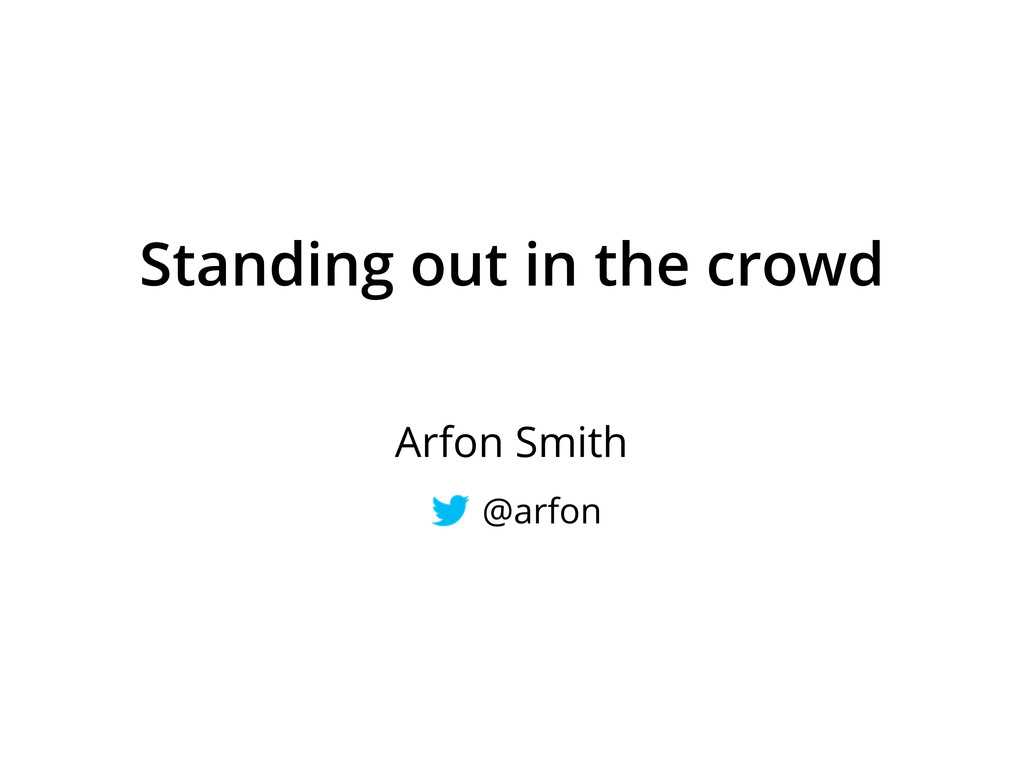 Standing out in the crowd Arfon Smith @arfon