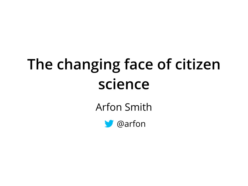 The changing face of citizen science Arfon Smit...