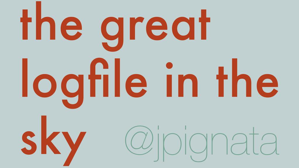 the great logfile in the sky @jpignata