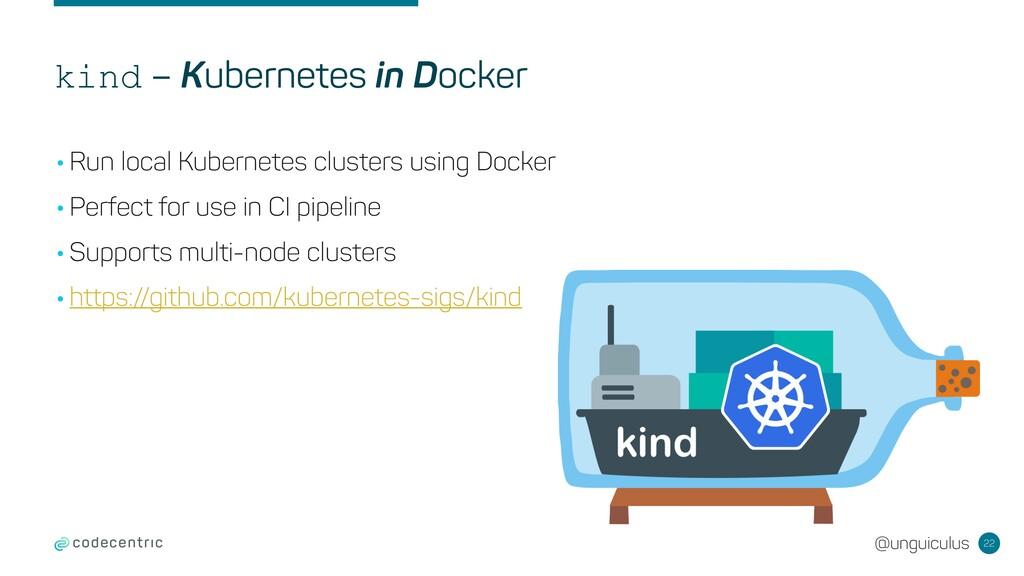 @unguiculus kind – Kubernetes in Docker 22 •Run...