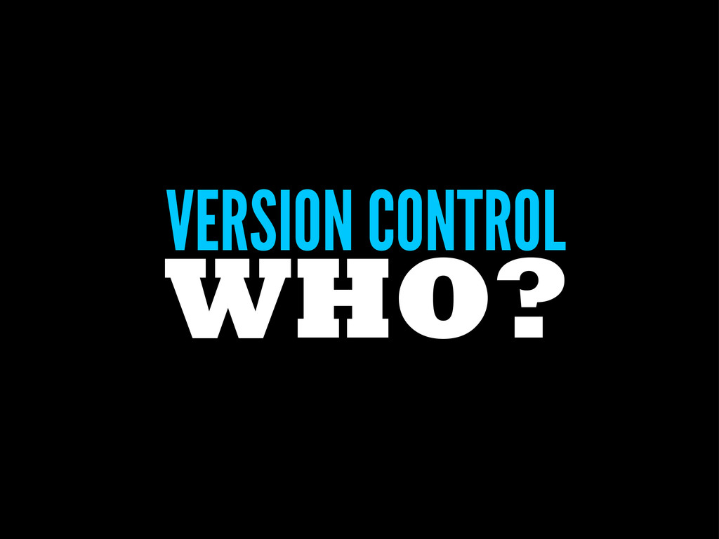 VERSION CONTROL WHO?