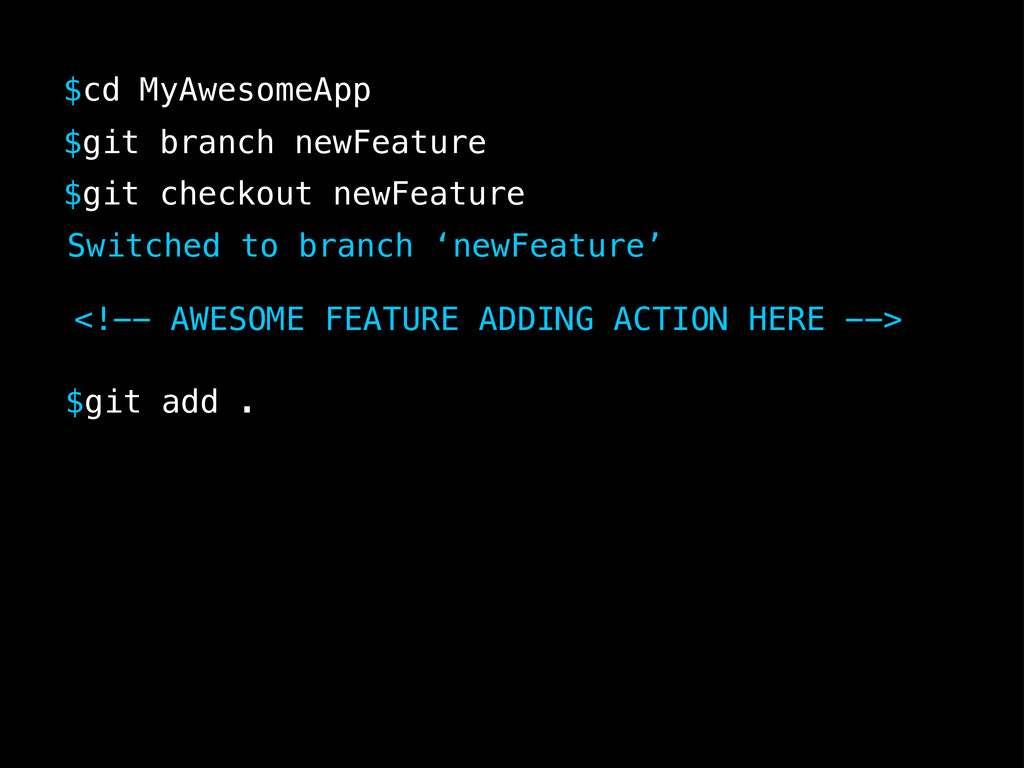$cd MyAwesomeApp $git checkout newFeature $git ...