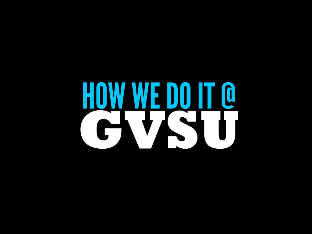 HOW WE DO IT @ GVSU
