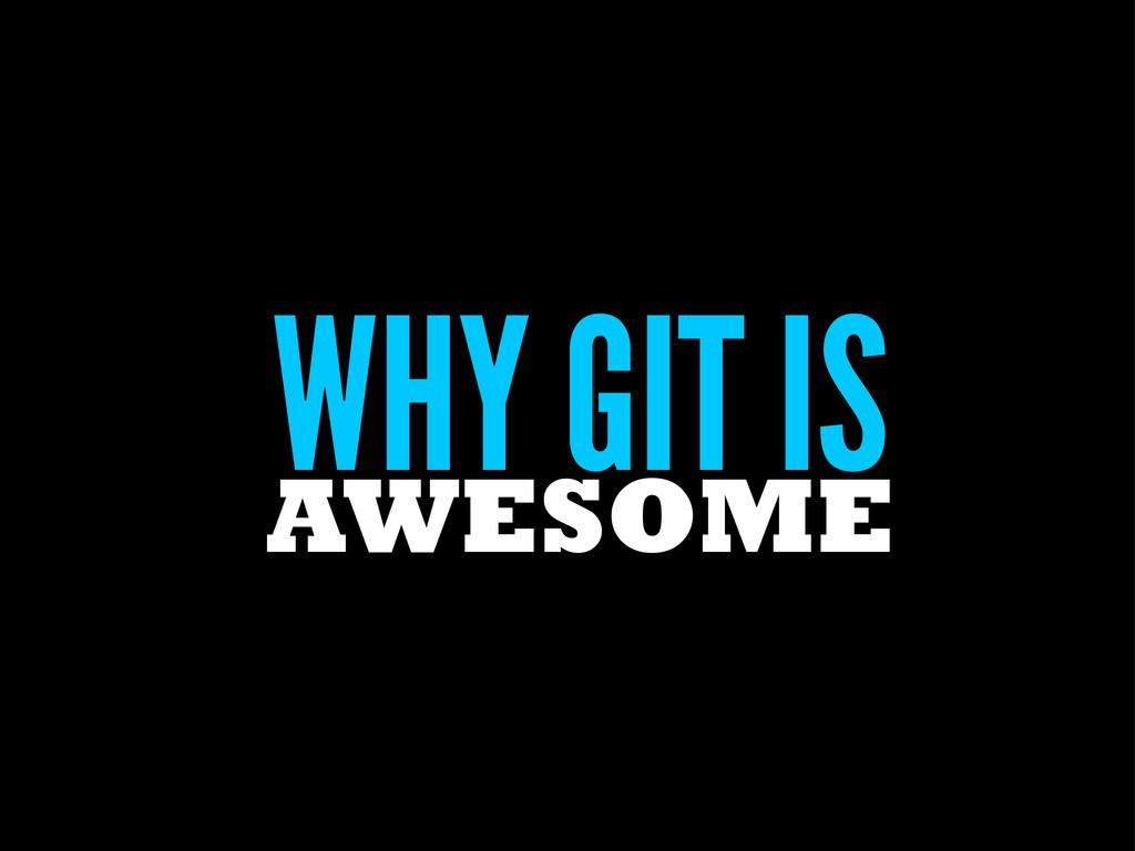 WHY GIT IS AWESOME