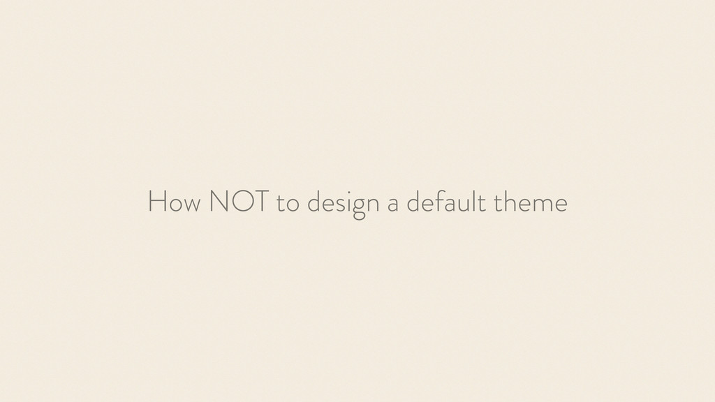 How NOT to design a default theme
