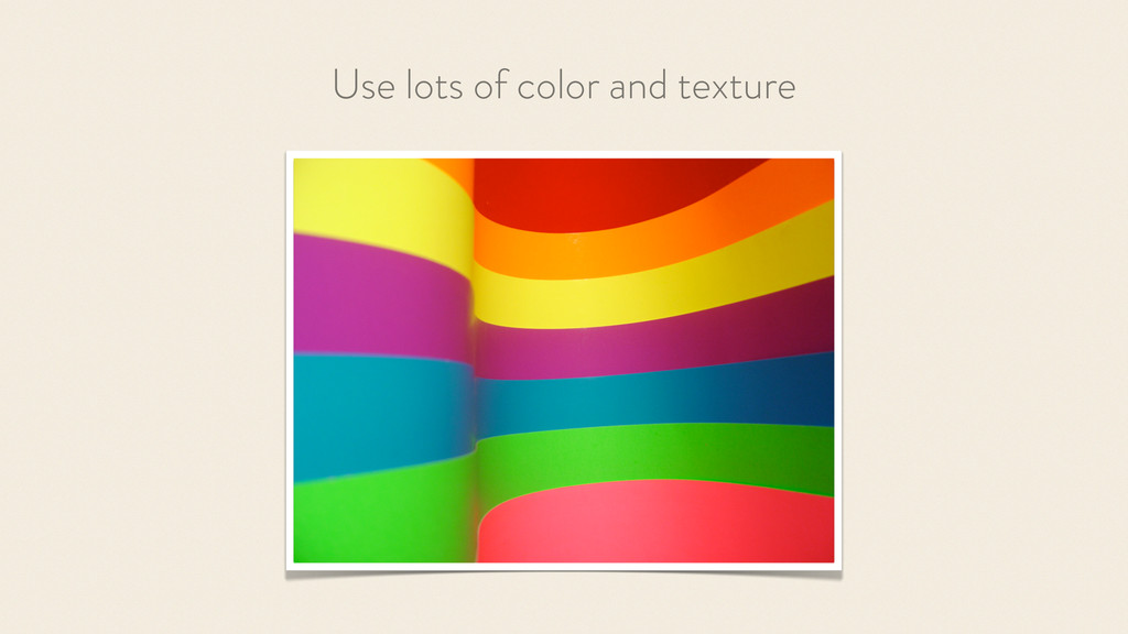 Use lots of color and texture