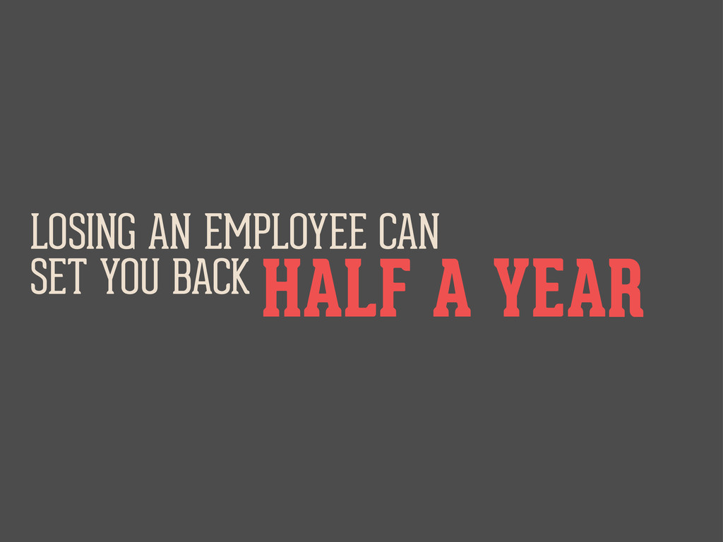 LOSING AN EMPLOYEE CAN SET YOU BACK HALF A YEAR