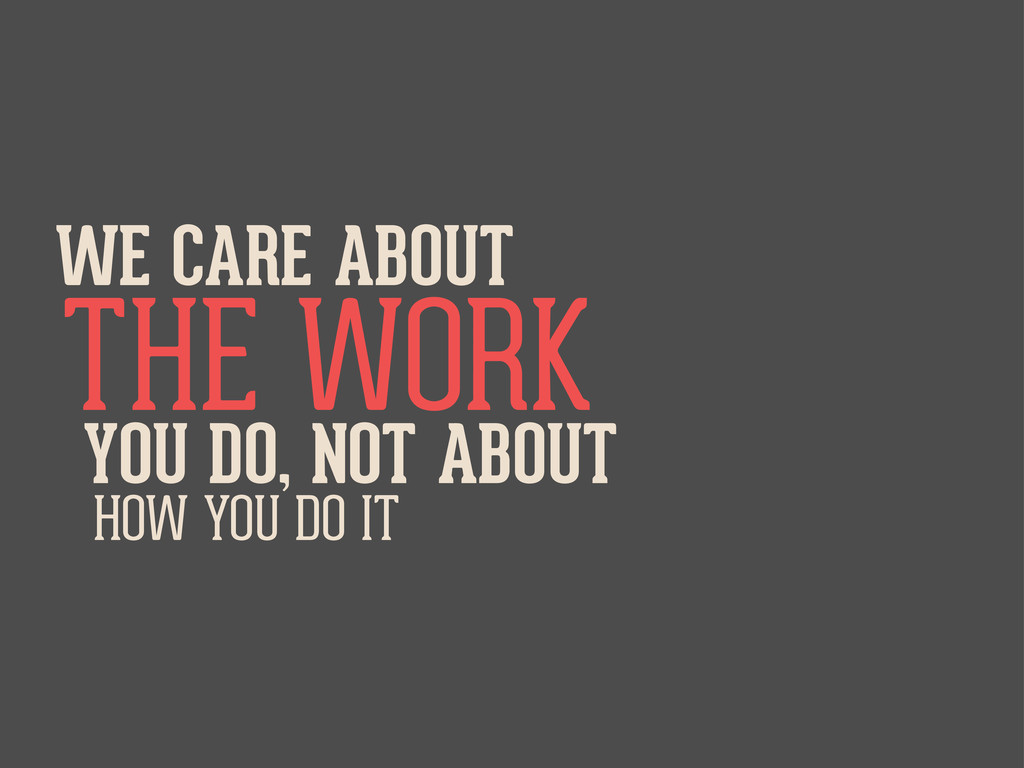 WE CARE ABOUT THE WORK YOU DO, NOT ABOUT HOW YO...