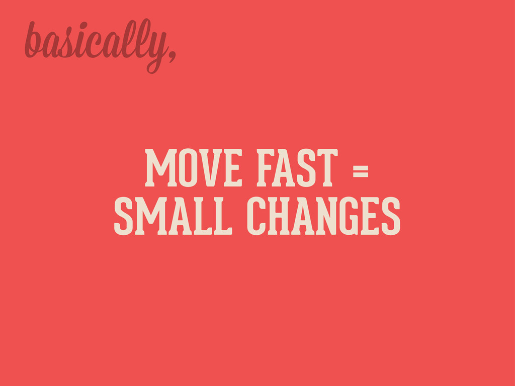 basica y, MOVE FAST = SMALL CHANGES