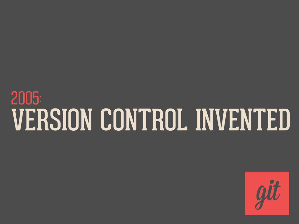 2005: VERSION CONTROL INVENTED git