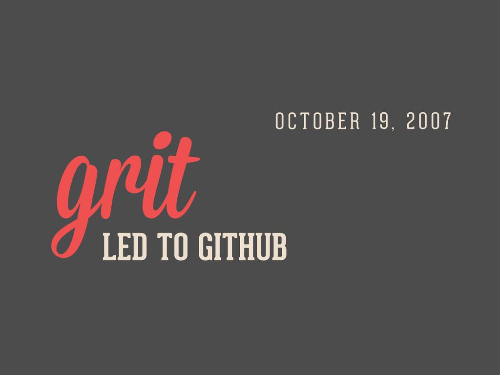 LED TO GITHUB grit O C TOBER 19, 2 0 07