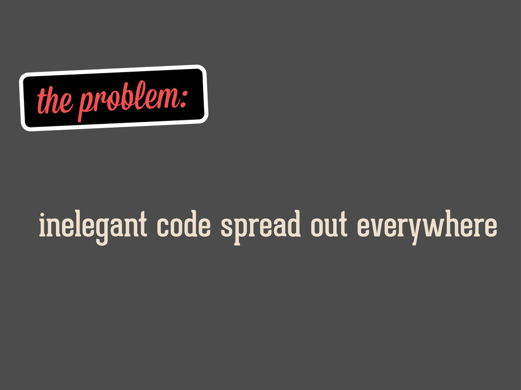 the problem: inelegant code spread out everywhe...