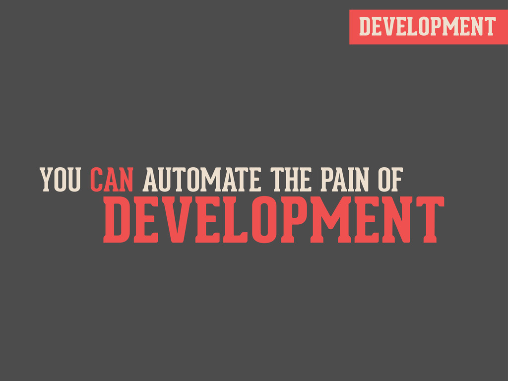 DEVELOPMENT YOU CAN AUTOMATE THE PAIN OF DEVELO...