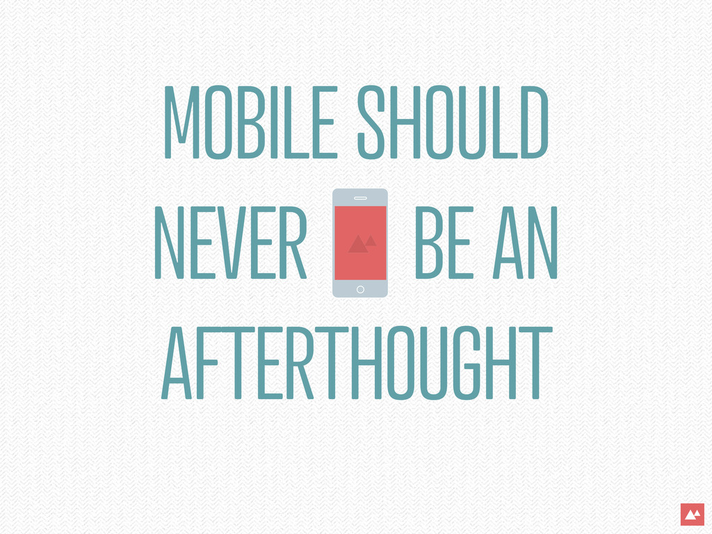 MOBILE SHOULD NEVER BE AN AFTERTHOUGHT