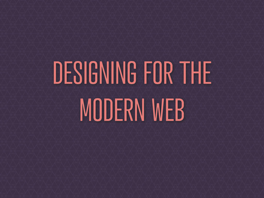 DESIGNING FOR THE MODERN WEB