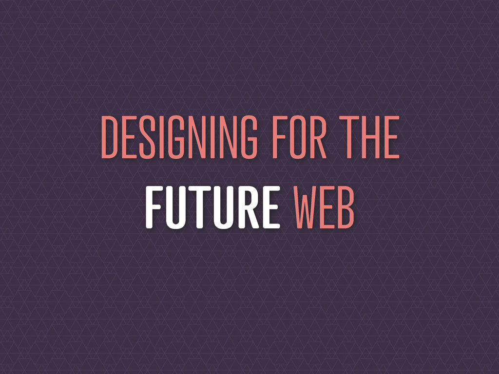 DESIGNING FOR THE FUTURE WEB