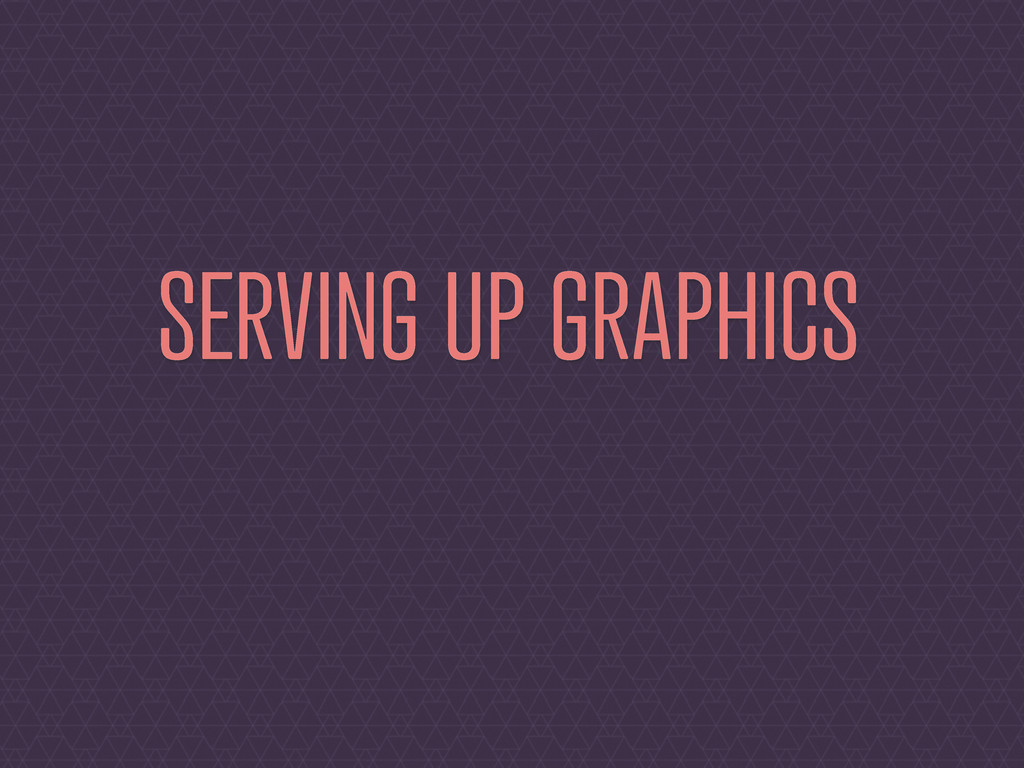 SERVING UP GRAPHICS