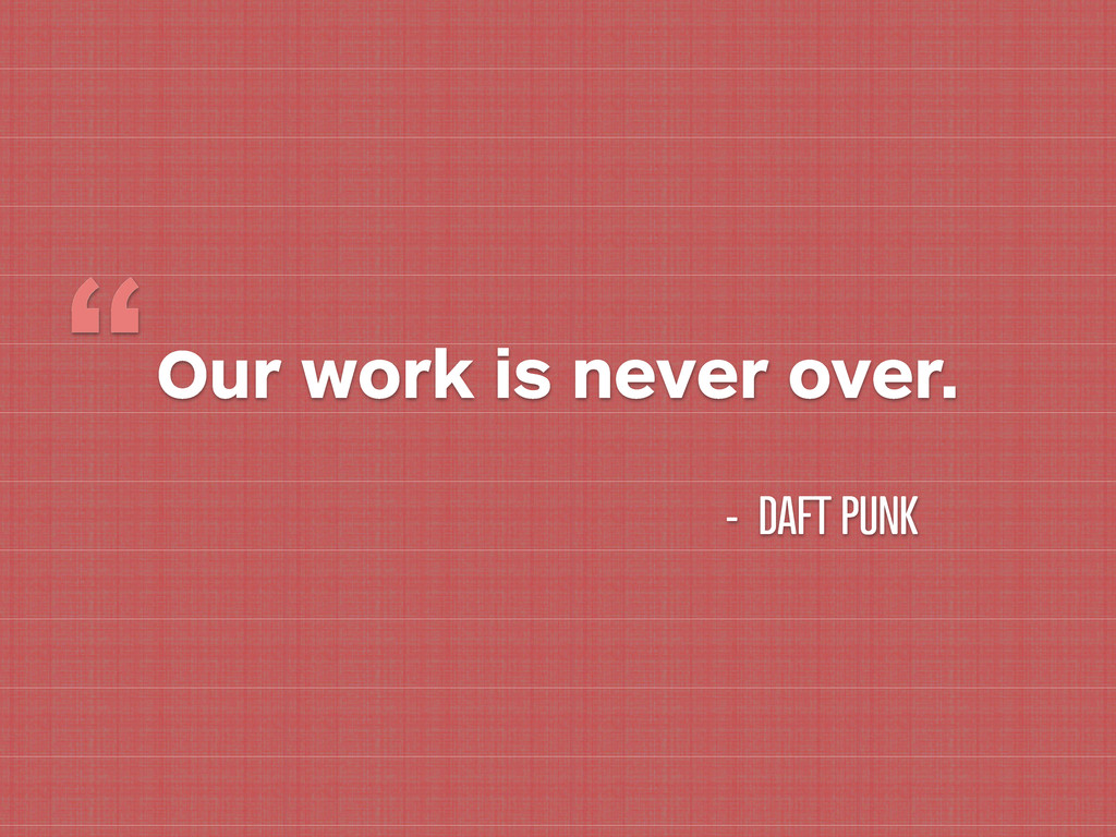 """Our work is never over. """" - DAFT PUNK"""