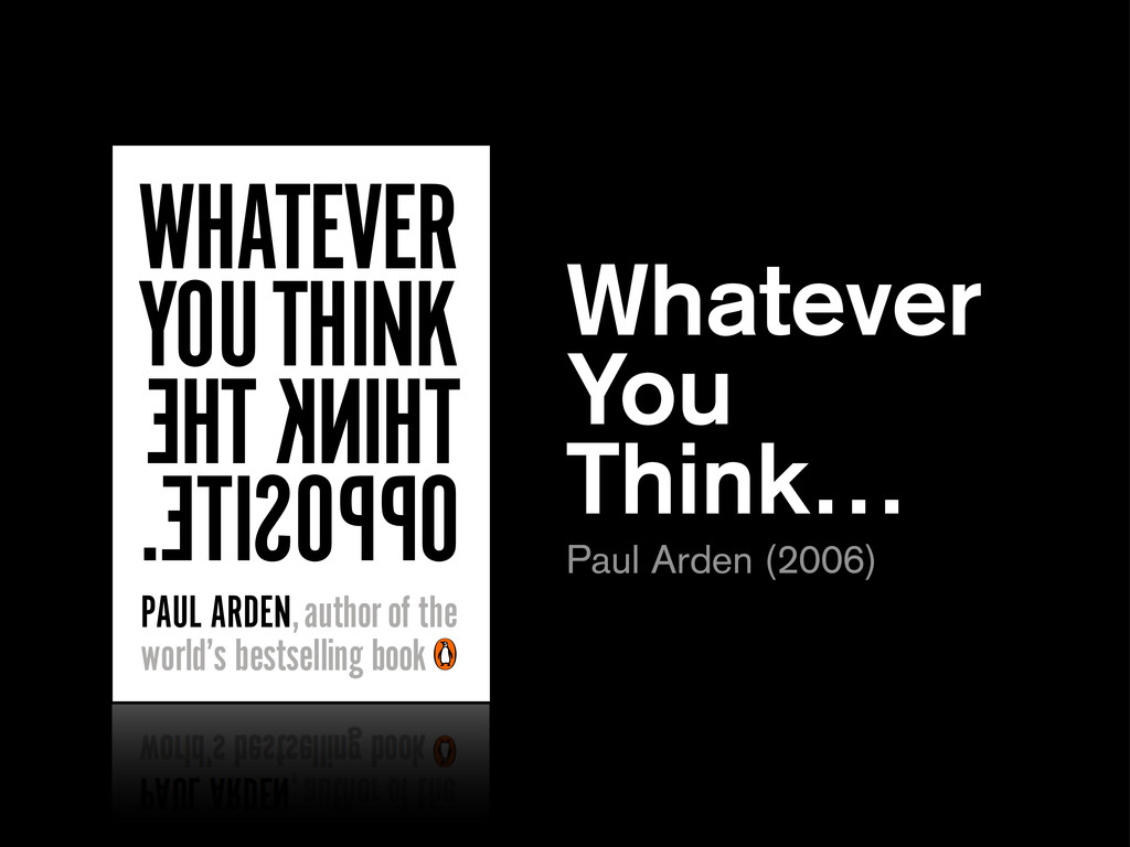 WHATEVER YOU THINK THINK THE OPPOSITE. PAUL ARD...
