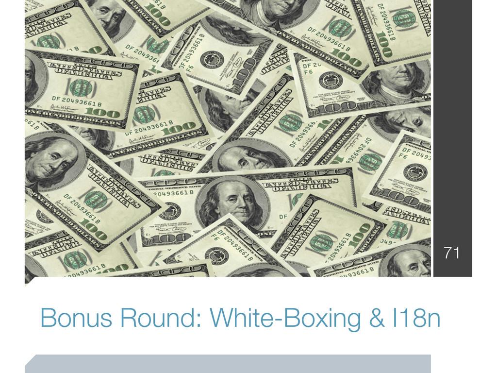 Bonus Round: White-Boxing & I18n 71