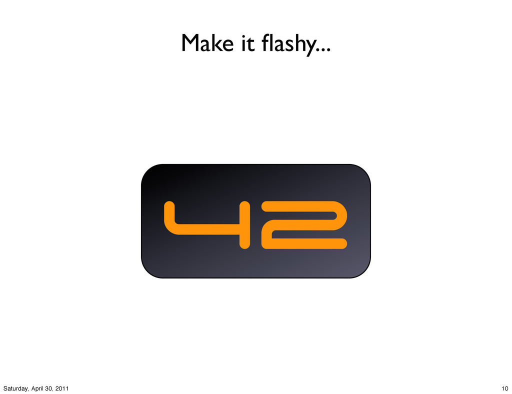 Make it flashy... 42 10 Saturday, April 30, 2011